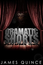 Dramatic Shorts: Volume One by James Quince