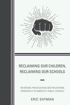 Reclaiming Our Children, Reclaiming Our Schools: Reversing Privatization and Recovering Democracy in America's Public Schools by Eric Shyman