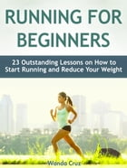 Running For Beginners: 23 Outstanding Lessons on How to Start Running and Reduce Your Weight by Wanda Cruz