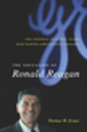 The Education of Ronald Reagan The General Electric Years and the Untold Story of His Conversion to Conservatism