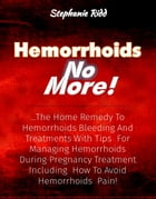 Hemorrhoids No More!: The Home Remedy to Hemorrhoids Bleeding and Treatments With Tips For Managing Hemorrhoids During Pregnancy Treatment Including H by Stephanie Ridd