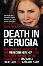 Death in Perugia: The Definitive Account of the Meredith Kercher Case from Her Murder to the…