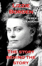 Lizzie Borden: The Story Behind the Story by Derek Clendening
