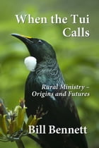 When the Tui Calls: Rural Ministry – Origins and Futures by Bill Bennett