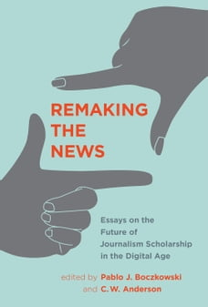 Remaking the News: Essays on the Future of Journalism Scholarship in the Digital Age