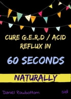 60 Seconds : All It Takes To Cure G.E.R.D or Acid Reflux by Daniel Rowbottom