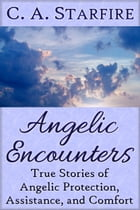 Angelic Encounters: True Stories of Angelic Protection, Assistance, and Comfort by C.A. Starfire