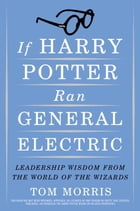 If Harry Potter Ran General Electric: Leadership Wisdom from the World of the Wizards by Tom Morris