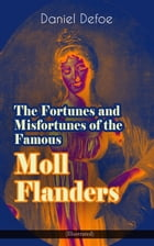 The Fortunes and Misfortunes of the Famous Moll Flanders (Illustrated): Complemented with the Biography of the Author by Daniel Defoe