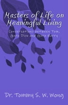 Masters of Life on Meaningful Living: Conversations between Tom, Guru Dick and Guru Harry by Tommy S. W. Wong
