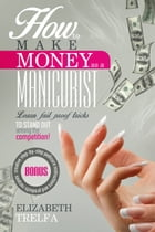 How to Make Money As a Manicurist: Learn fail proof tricks of the trade to stand out among the competition by Elizabeth Trelfa