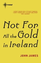 Not For All The Gold In Ireland by John James