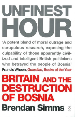 Book Unfinest Hour: Britain and the Destruction of Bosnia by Brendan Simms