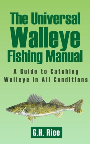 The Universal Walleye Fishing Guide A Guide to Catching Walleye in All Conditions