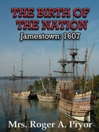 The Birth of the Nation: Jamestown, 1607 by Mrs. Roger A. Pryor