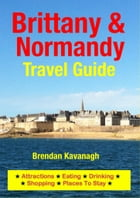 Brittany & Normandy Travel Guide - Attractions, Eating, Drinking, Shopping & Places To Stay by Brendan Kavanagh