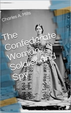 The Confederate Woman: Soldier and Spy by Charles A. Mills