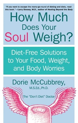 Book How Much Does Your Soul Weigh?: Diet-Free Solutions to Your Food, Weight, and Body Worries by Dorie McCubbrey