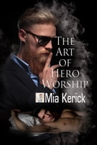 The Art of Hero Worship by Mia Kerick
