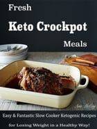 Fresh Keto Crockpot Meals: Easy & Fantastic Slow Cooker Ketogenic Recipes for Losing Weight in a Healthy Way by Ann McCoy