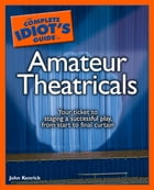 The Complete Idiot's Guide to Amateur Theatricals by John Kenrick