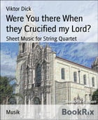 Were You there When they Crucified my Lord?: Sheet Music for String Quartet by Viktor Dick