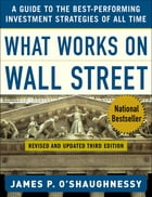 What Works on Wall Street : A Guide to the Best-Performing Investment Strategies of All Time: A Guide to the Best-Performing Investment Strategies of  by James O'Shaughnessy