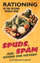 Spuds, Spam and Eating for Victory: Rationing in the Second World War by Katherine Knight