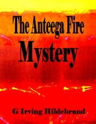 The Anteega Fire Mystery by G. Irving Hildebrand