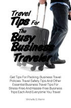 Travel Tips For The Busy Business Traveler: Get Tips For Packing, Business Travel Policies, Travel Safety Tips And Other Essential Business Trav by Michelle G. Martin