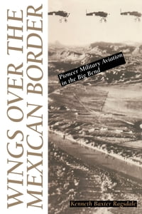 Wings over the Mexican Border: Pioneer Military Aviation in the Big Bend