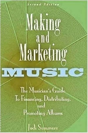 Making and Marketing Music The Musician's Guide to Financing,  Distributing,  and Promoting Albums