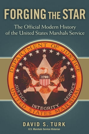 Forging the Star The Official Modern History of the United States Marshals Service