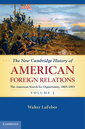 The New Cambridge History of American Foreign Relations: Volume 2,  The American Search for Opportunity,  1865?1913