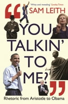 You Talkin' To Me?: Rhetoric from Aristotle to Obama by Sam Leith