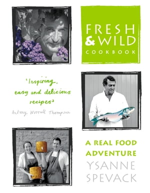 Fresh and Wild Cookbook: A Real Food Adventure by Ysanne Spevack