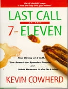 Last Call at the 7-Eleven: Fine Dining at 2 A.M. The Search for Spandex People and Other Reasons to Go On Living by Kevin Cowherd
