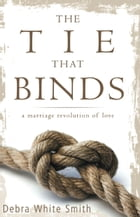 The Tie That Binds: A Marriage Revolution of Love by Debra White-Smith