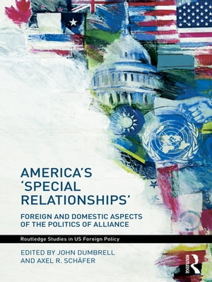 America's 'Special Relationships' Foreign and Domestic Aspects of the Politics of Alliance
