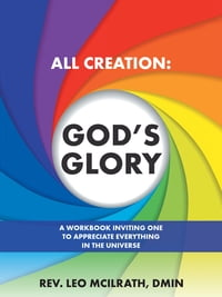 All Creation: God'S Glory: A Workbook Inviting One to Appreciate Everything in the Universe