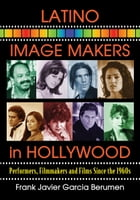 Latino Image Makers in Hollywood: Performers, Filmmakers and Films Since the 1960s by Frank Javier Garcia Berumen