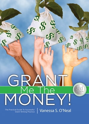 Grant Me The Money!: The Practical Guide To Successful Grant Writing Practice 3rd Ed. by Vanessa S. O'Neal