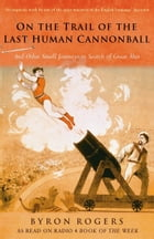 The Last Human Cannonball:: And Other Small Journeys in Search of Great Men by Byron Rogers