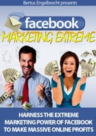 Facebook Marketing Extreme: Harness the Extreme Power of Facebook to Make Massive Online Profits by Sven Hyltén-Cavallius