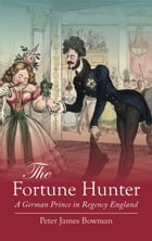 The Fortune Hunter: A German Prince in Regency England by Peter James Bowman