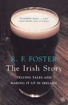 The Irish Story: Telling Tales and Making it Up in Ireland by R F Foster