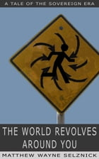 The World Revolves Around You: A Tale of the Sovereign Era by Matthew Wayne Selznick