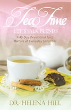 Tea Time, Let's Talk Blends: A 45-Day Devotional for a Mixture of Everyday Situations by Dr. Helena Hill