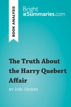 The Truth About the Harry Quebert Affair by Joël Dicker (Book Analysis): Detailed Summary, Analysis and Reading Guide by Bright Summaries