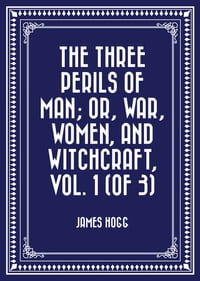 The Three Perils of Man; or, War, Women, and Witchcraft, Vol. 1 (of 3)